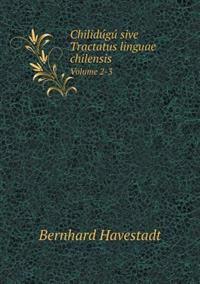 Chilidu Gu Sive Tractatus Linguae Chilensis Volume 2-3