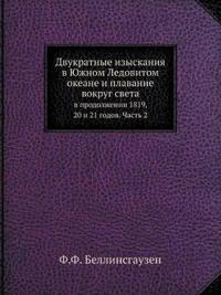 Dvukratnye Izyskaniya V Yuzhnom Ledovitom Okeane I Plavanie Vokrug Sveta V Prodolzhenii 1819, 20 I 21 Godov. Chast 2
