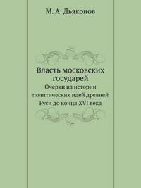Vlast Moskovskih Gosudarej Ocherki Iz Istorii Politicheskih Idej Drevnej Rusi Do Kontsa XVI Veka