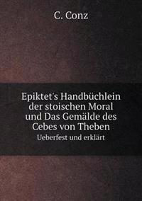 Epiktet's Handbuchlein Der Stoischen Moral Und Das Gemalde Des Cebes Von Theben Ueberfest Und Erklart