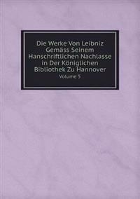 Die Werke Von Leibniz Gemass Seinem Hanschriftlichen Nachlasse in Der Koniglichen Bibliothek Zu Hannover Volume 5