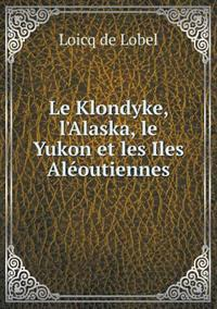 Le Klondyke, L'Alaska, Le Yukon Et Les Iles Aleoutiennes