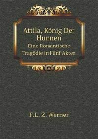 Attila, Konig Der Hunnen Eine Romantische Tragodie in Funf Akten