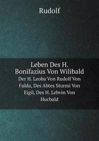 Leben Des H. Bonifazius Von Wilibald Der H. Leoba Von Rudolf Von Fulda, Des Abtes Sturmi Von Eigil, Des H. Lebvin Von Hucbald