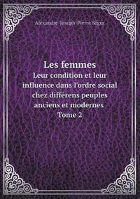 Les Femmes Leur Condition Et Leur Influence Dans L'Ordre Social Chez Differens Peuples Anciens Et Modernes Tome 2