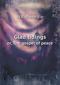 Glad Tidings Or, the Gospel of Peace