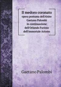 Il Medoro Coronato Opera Postuma Dell'abate Gaetano Palombi in Continuazione Dell'orlando Furioso Dell'immortale Ariosto
