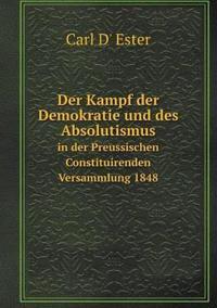 Der Kampf Der Demokratie Und Des Absolutismus in Der Preussischen Constituirenden Versammlung 1848