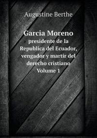 Garcia Moreno Presidente de La Republica del Ecuador, Vengador y Martir del Derecho Cristiano Volume 1