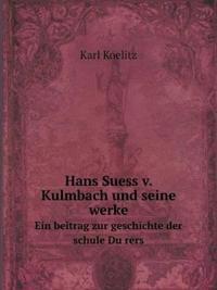 Hans Suess V. Kulmbach Und Seine Werke Ein Beitrag Zur Geschichte Der Schule Du Rers
