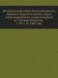 Istoricheskij Ocherk Imperatorskogo, Byvshego Tsarskoselskogo, Nyne Aleksandrovskogo Litseya Za Pervoe Ego Pyatidesyatiletie, S 1811 Po 1861 God