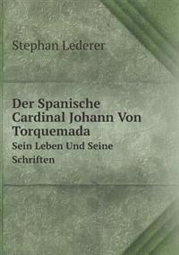 Der Spanische Cardinal Johann Von Torquemada Sein Leben Und Seine Schriften