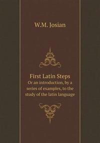 First Latin Steps or an Introduction, by a Series of Examples, to the Study of the Latin Language
