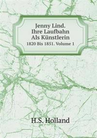 Jenny Lind. Ihre Laufbahn ALS Kunstlerin 1820 Bis 1851. Volume 1