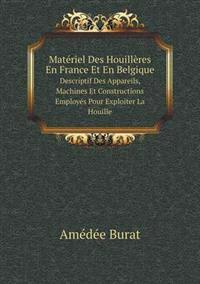 Materiel Des Houilleres En France Et En Belgique Descriptif Des Appareils, Machines Et Constructions Employes Pour Exploiter La Houille