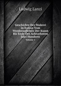 Geschichte Der Malerei in Italian Vom Wrederaufleben Der Kunst Bis Ende Des Achtzehnten Jako Hunderts Volume 1