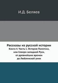 Rasskazy Iz Russkoj Istorii Kniga 4. Chast 1. Istoriya Polotska, Ili Severo-Zapadnoj Rusi, OT Drevnejshih Vremen Do Lyublinskoj Unii