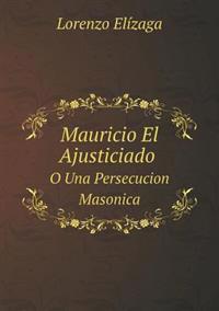 Mauricio El Ajusticiado O Una Persecucion Masonica