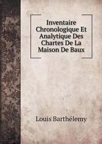 Inventaire Chronologique Et Analytique Des Chartes de La Maison de Baux