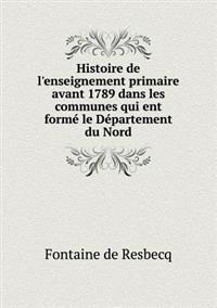 Histoire de L'Enseignement Primaire Avant 1789 Dans Les Communes Qui Ent Forme Le Departement Du Nord