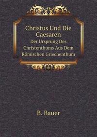 Christus Und Die Caesaren Der Ursprung Des Christenthums Aus Dem Romischen Griechenthum