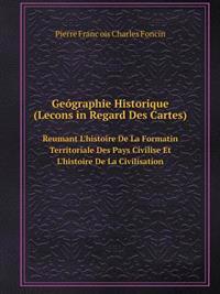 Geographie Historique (Lecons in Regard Des Cartes) Reumant L'Histoire de La Formatin Territoriale Des Pays Civilise Et L'Histoire de La Civilisation