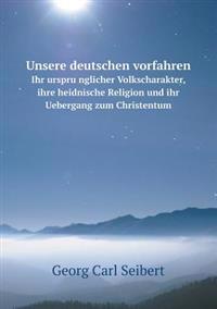 Unsere Deutschen Vorfahren Ihr Urspru Nglicher Volkscharakter, Ihre Heidnische Religion Und Ihr Uebergang Zum Christentum