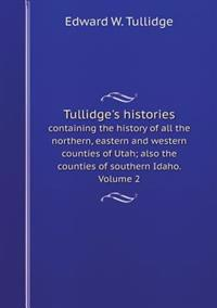 Tullidge's Histories Containing the History of All the Northern, Eastern and Western Counties of Utah; Also the Counties of Southern Idaho. Volume 2