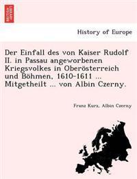 Der Einfall Des Von Kaiser Rudolf II. in Passau Angeworbenen Kriegsvolkes in Oberosterreich Und Bohmen, 1610-1611 ... Mitgetheilt ... Von Albin Czerny.