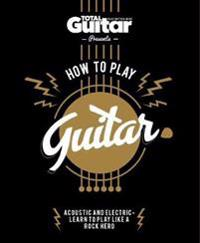 How to Play Guitar: Acoustic and Electric - Learn to Play Like a Rock Hero