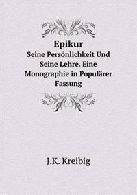 Epikur Seine Personlichkeit Und Seine Lehre. Eine Monographie in Popularer Fassung