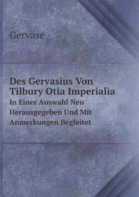 Des Gervasius Von Tilbury Otia Imperialia in Einer Auswahl Neu Herausgegeben Und Mit Anmerkungen Begleitet