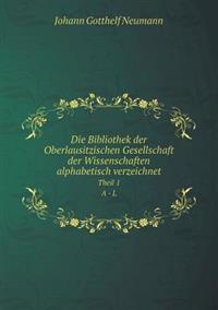 Die Bibliothek Der Oberlausitzischen Gesellschaft Der Wissenschaften Alphabetisch Verzeichnet Theil 1. a - L