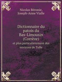 Dictionnaire Du Patois Du Bas-Limousin (Correze) Et Plus Particulierement Des Environs de Tulle