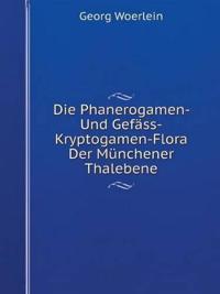 Die Phanerogamen- Und Gefass-Kryptogamen-Flora Der Munchener Thalebene