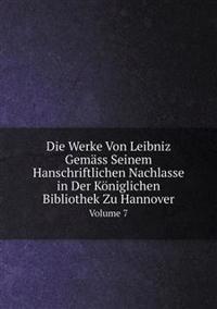 Die Werke Von Leibniz Gemass Seinem Hanschriftlichen Nachlasse in Der Koniglichen Bibliothek Zu Hannover Volume 7