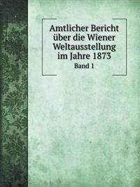 Amtlicher Bericht Uber Die Wiener Weltausstellung Im Jahre 1873 Band 1