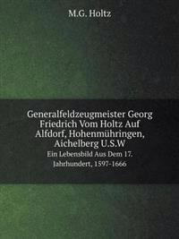 Generalfeldzeugmeister Georg Friedrich Vom Holtz Auf Alfdorf, Hohenmuhringen, Aichelberg U.S.W Ein Lebensbild Aus Dem 17. Jahrhundert, 1597-1666
