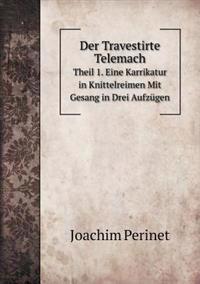 Der Travestirte Telemach Theil 1. Eine Karrikatur in Knittelreimen Mit Gesang in Drei Aufzugen
