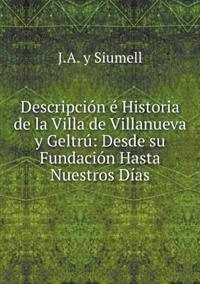 Descripcion E Historia de La Villa de Villanueva y Geltru: Desde Su Fundacion Hasta Nuestros Dias