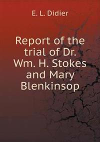 Report of the Trial of Dr. Wm. H. Stokes and Mary Blenkinsop