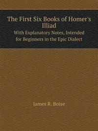 The First Six Books of Homer's Illiad with Explanatory Notes, Intended for Beginners in the Epic Dialect