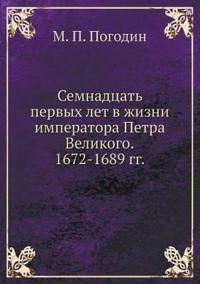 Semnadtsat Pervyh Let V Zhizni Imperatora Petra Velikogo. 1672-1689 Gg