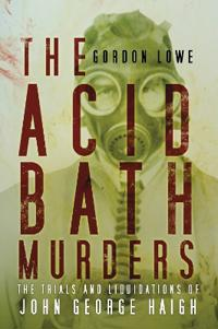 The Acid Bath Murders: The Trials and Liquidations of John George Haigh