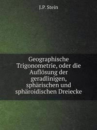 Geographische Trigonometrie, Oder Die Auflosung Der Geradlinigen, Spharischen Und Spharoidischen Dreiecke