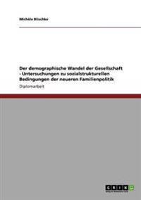 Der Demographische Wandel Der Gesellschaft - Untersuchungen Zu Sozialstrukturellen Bedingungen Der Neueren Familienpolitik