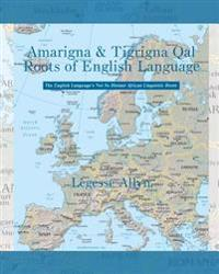 Amarigna & Tigrigna Qal Roots of English Language: The Not So Distant African Roots of the English Language
