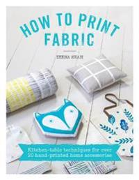 How to Print Fabric: Kitchen-Table Techniques for Over 20 Hand-Printed Home Accessories