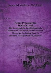 Neues Preussisches Adels-Lexicon Oder Genealogische Und Diplomatische Nachrichten Von Den in Der Preussischen Monarchie Ansassigen Oder Zu Derselben. Adeligen Hausern, Volume 4