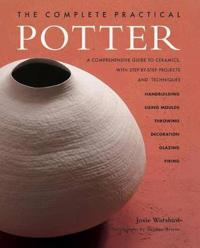 The Complete Practical Potter: A Comprehensive Guide to Ceramics, with Step-By-Step Projects and Techniques